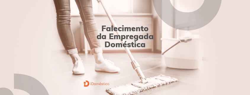 O que o empregador doméstico deve fazer nos casos de falecimento da empregada doméstica?