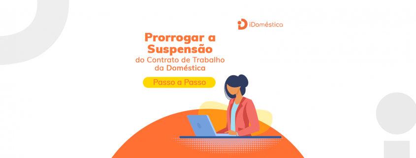 Passo a passo de como fazer a prorrogação da suspensão do contrato de trabalho da empregada doméstica