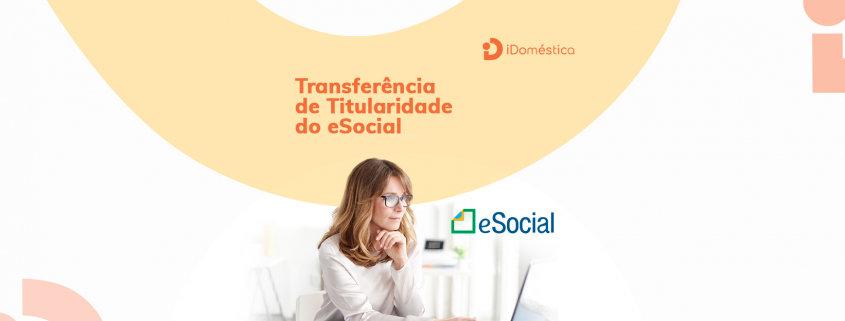 Veja o Passo-a-passo de como fazer a transferência de titularidade no eSocial