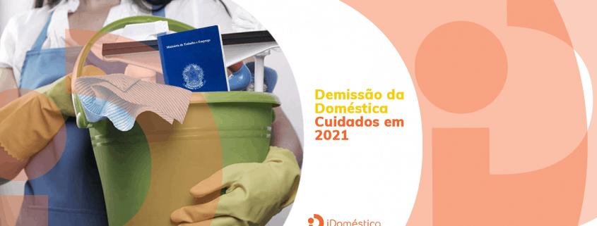 Tome esses 3 cuidados antes de fazer a demissão da empregada doméstica sem justa causa em 2021