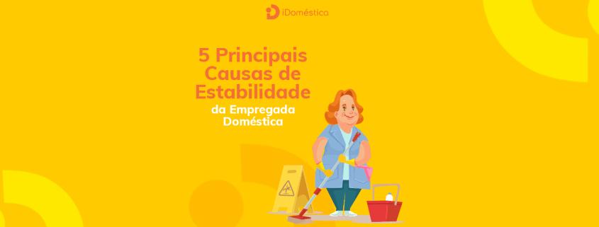 Conheça as 5 principais causas de estabilidade da empregada doméstica para aprender a lidar com cada situação